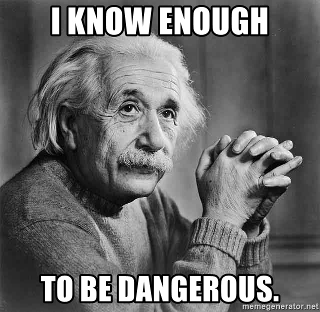 Albert Einstein can say, I know enough to be dangerous.